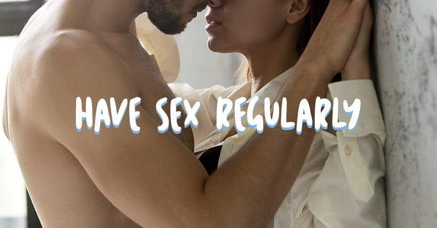 Have sex regularly